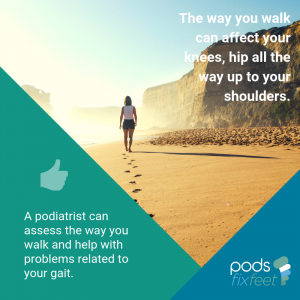 A Podiatrist can assess the way you walk and help with problems related to your gait